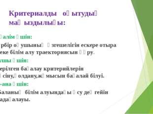 Критериалды оқытудың маңыздылығы: Мұғалім үшін: Әрбір оқушының өзгешелігін ес