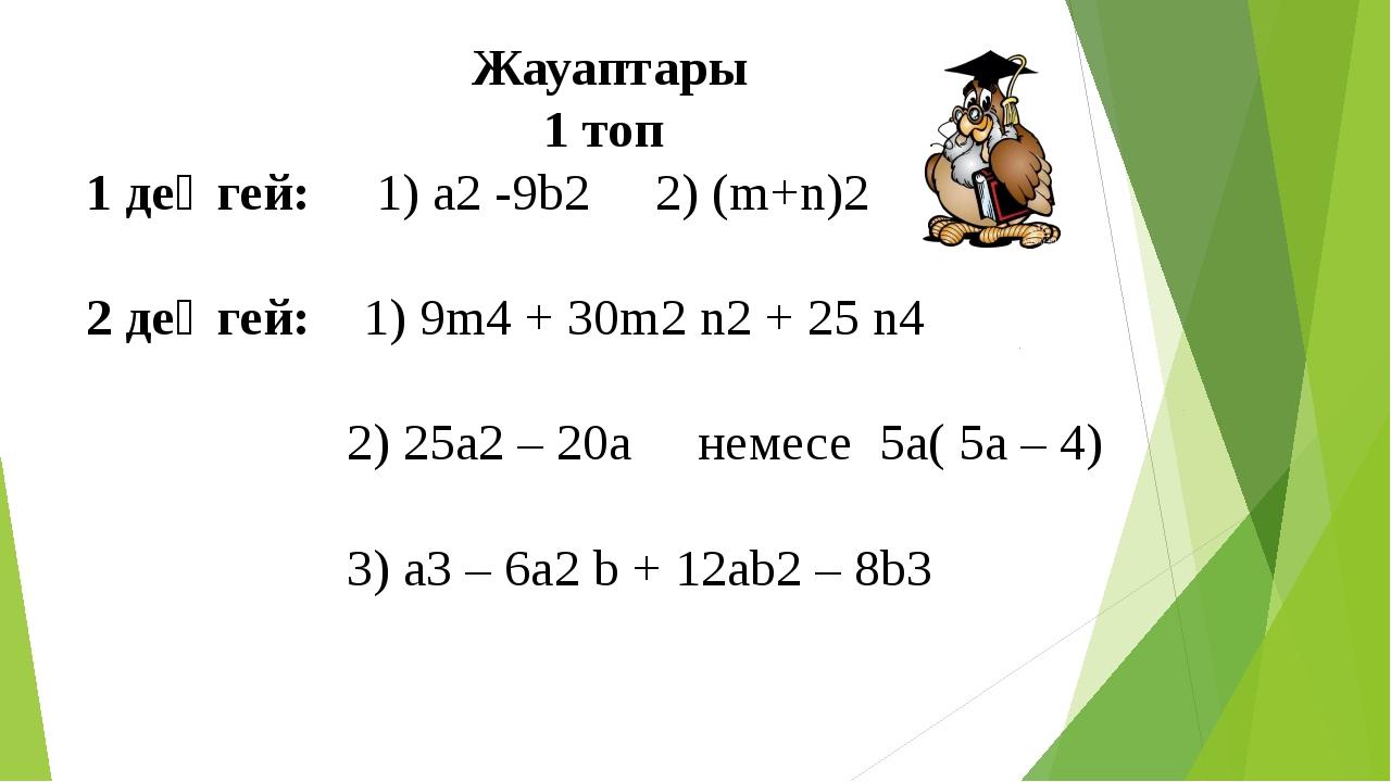 Жауаптары 1 топ 1 деңгей: 1) а2 -9b2 2) (m+n)2 2 деңгей: 1) 9m4 + 30m2 n2 + 2...