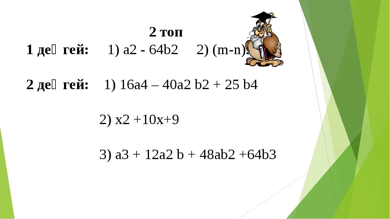 2 топ 1 деңгей: 1) а2 - 64b2 2) (m-n)2 2 деңгей: 1) 16a4 – 40a2 b2 + 25 b4 2)...
