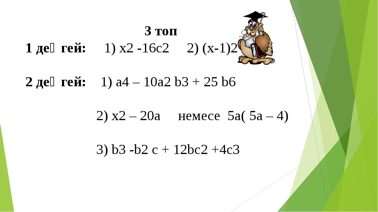 3 топ 1 деңгей: 1) x2 -16c2 2) (x-1)2 2 деңгей: 1) a4 – 10a2 b3 + 25 b6 2) x2...
