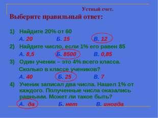 Устный счет. Выберите правильный ответ: 1) Найдите 20% от 60 А. 20 Б. 15 В.