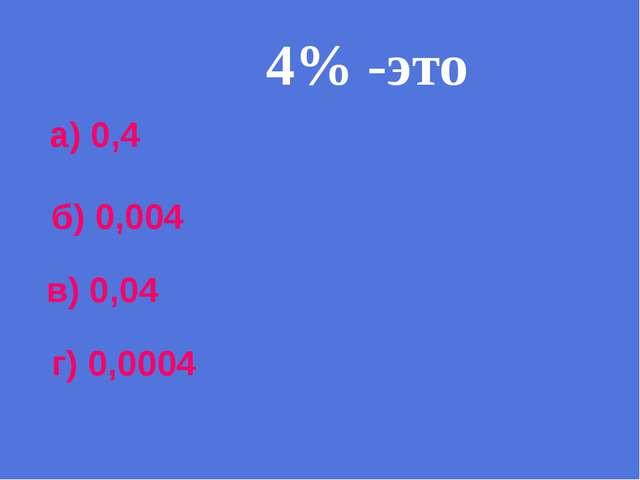 4% -это а) 0,4 б) 0,004 в) 0,04 г) 0,0004