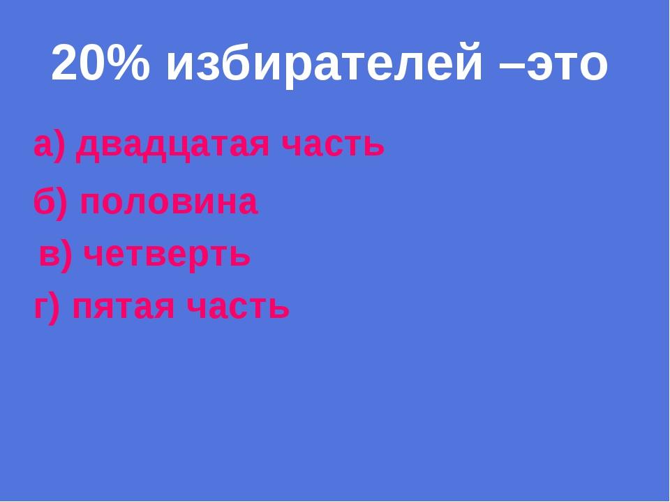 20% избирателей –это а) двадцатая часть б) половина в) четверть г) пятая часть