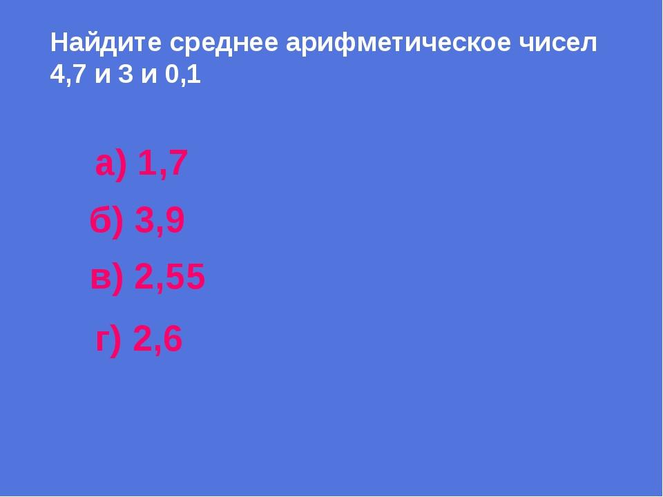 Найдите среднее арифметическое чисел 4,7 и 3 и 0,1 а) 1,7 б) 3,9 в) 2,55 г) 2,6