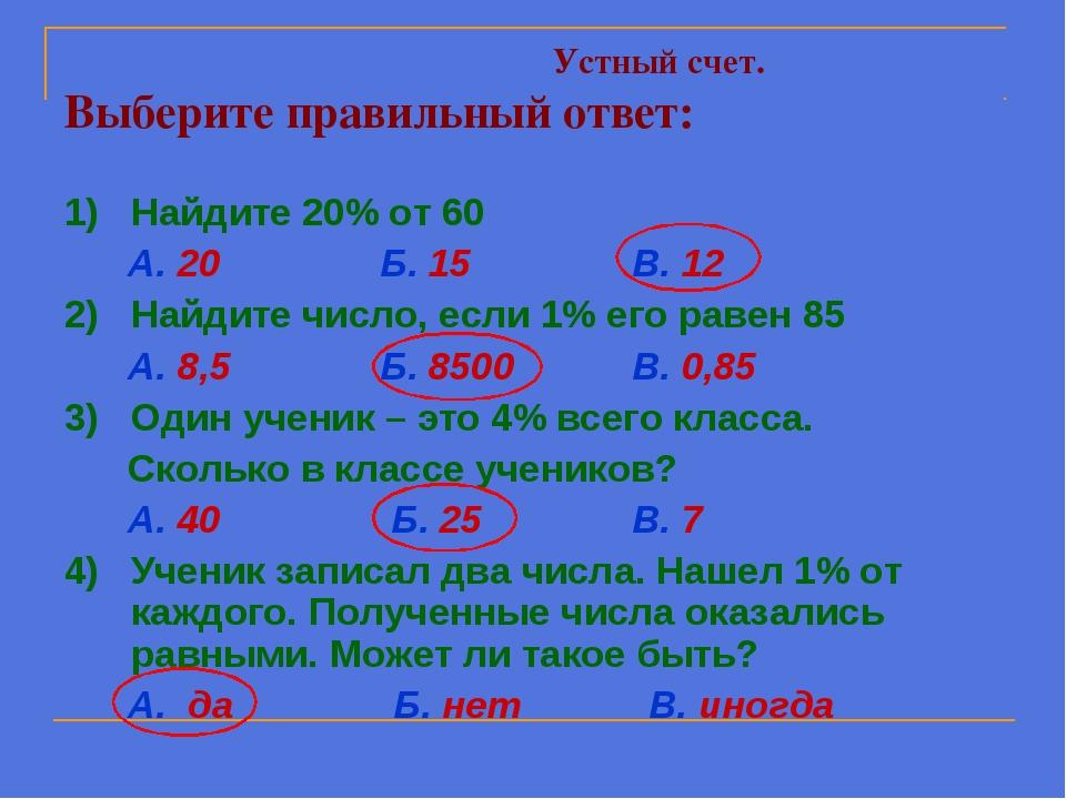 Устный счет. Выберите правильный ответ: 1) Найдите 20% от 60 А. 20 Б. 15 В....
