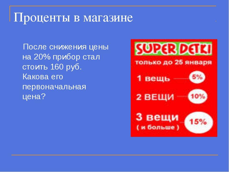 Проценты в магазине После снижения цены на 20% прибор стал стоить 160 руб. Ка...