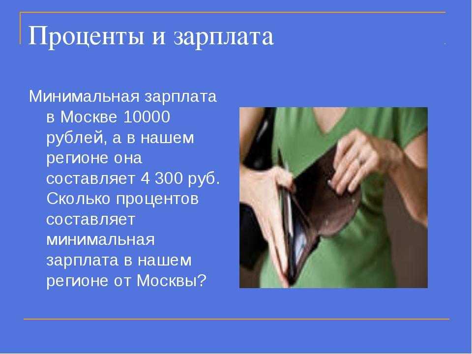 Проценты и зарплата Минимальная зарплата в Москве 10000 рублей, а в нашем рег...