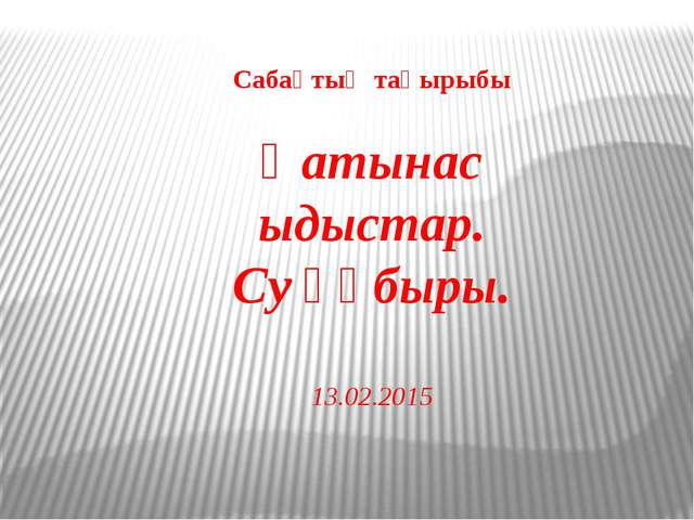 Сабақтың тақырыбы Қатынас ыдыстар. Су құбыры. 13.02.2015
