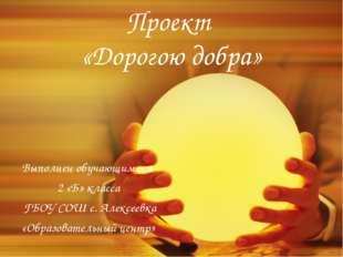 Проект «Дорогою добра» Выполнен обучающимися 2 «Б» класса ГБОУ СОШ с. Алексее