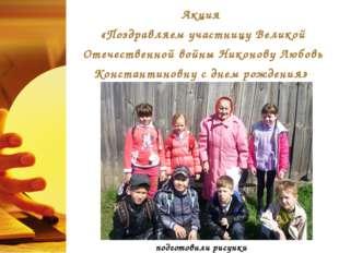 Акция «Поздравляем участницу Великой Отечественной войны Никонову Любовь Конс
