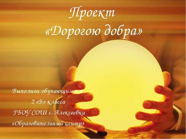 Проект «Дорогою добра» Выполнен обучающимися 2 «Б» класса ГБОУ СОШ с. Алексее...