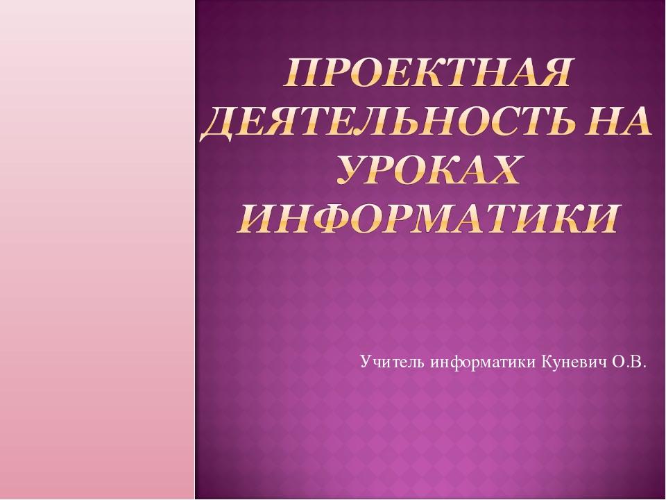 Учитель информатики Куневич О.В.