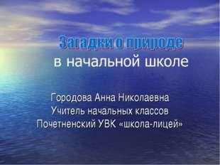 Городова Анна Николаевна Учитель начальных классов Почетненский УВК «школа-ли