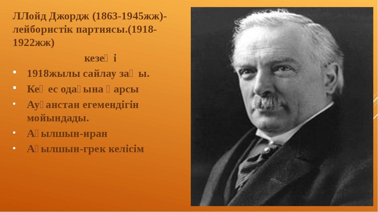 ЛЛойд Джордж (1863-1945жж)-лейбористік партиясы.(1918-1922жж) кезеңі 1918жылы...