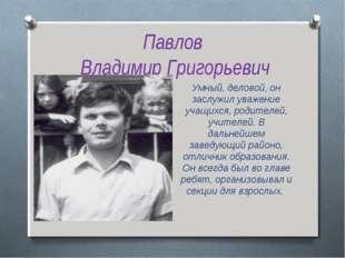 Павлов Владимир Григорьевич Умный, деловой, он заслужил уважение учащихся, ро