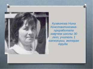 Кузминова Нина Константиновна-проработала завучем школы 30 лет, учитель 1 кат