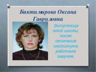 Биктимирова Оксана Гавриловна Выпускница этой школы, после окончания институт