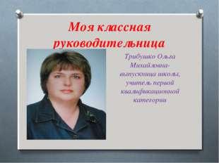 Моя классная руководительница Трибушко Ольга Михайловна- выпускница школы, уч