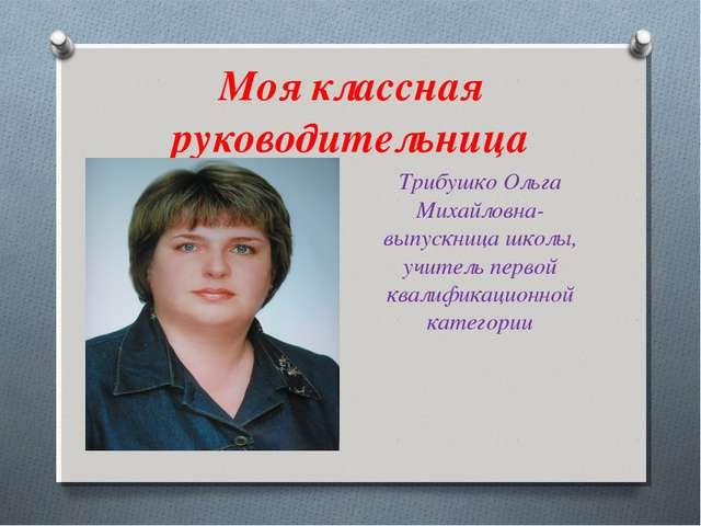 Моя классная руководительница Трибушко Ольга Михайловна- выпускница школы, уч...