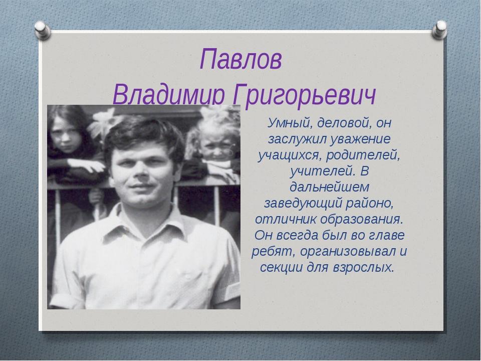 Павлов Владимир Григорьевич Умный, деловой, он заслужил уважение учащихся, ро...
