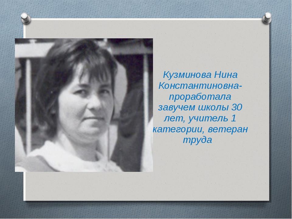 Кузминова Нина Константиновна-проработала завучем школы 30 лет, учитель 1 кат...
