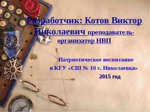 Разработчик: Котов Виктор Николаевич преподаватель-организатор НВП Патриотиче