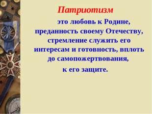 Патриотизм это любовь к Родине, преданность своему Отечеству, стремление сл