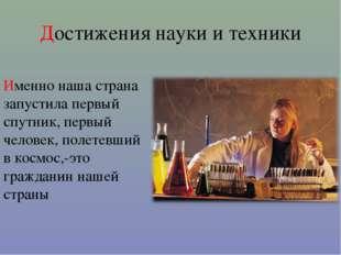 Достижения науки и техники Именно наша страна запустила первый спутник, первы
