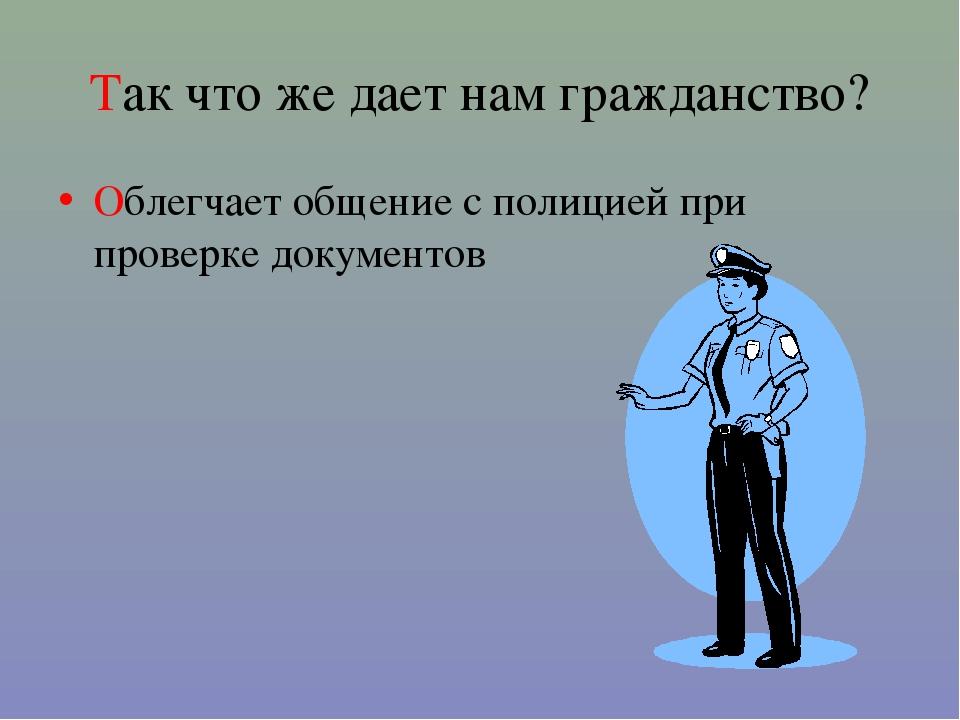 Так что же дает нам гражданство? Облегчает общение с полицией при проверке до...