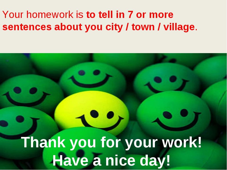 Your homework is to tell in 7 or more sentences about you city / town / vill...