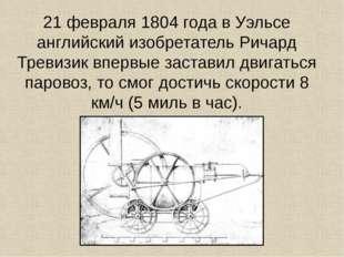 21 февраля 1804 года в Уэльсе английский изобретатель Ричард Тревизик впервые