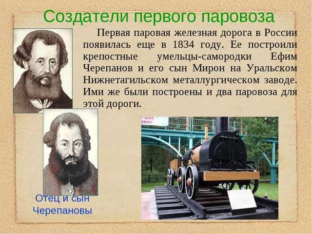 Создатели первого паровоза Первая паровая железная дорога в России появилась...