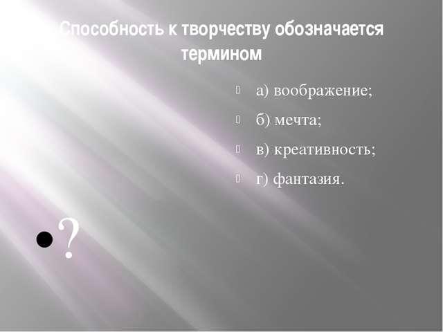 Способность к творчеству обозначается термином а) воображение; б) мечта; в) к...