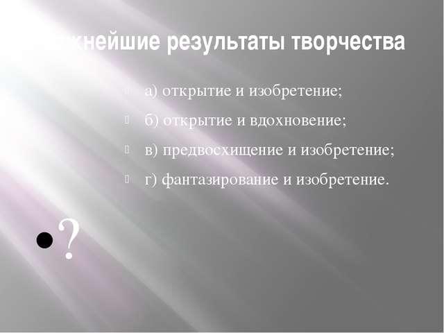 Важнейшие результаты творчества а) открытие и изобретение; б) открытие и вдох...