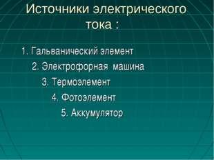 Источники электрического тока : 1. Гальванический элемент 2. Электрофорная м