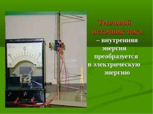 Тепловой источник тока – внутренняя энергия преобразуется в электрическую эне