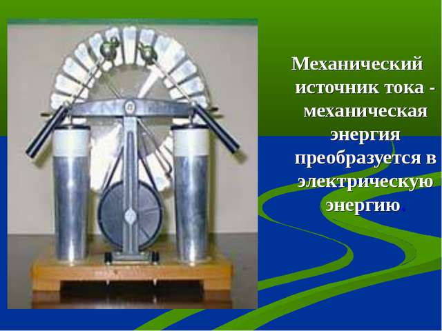 Механический источник тока - механическая энергия преобразуется в электрическ...