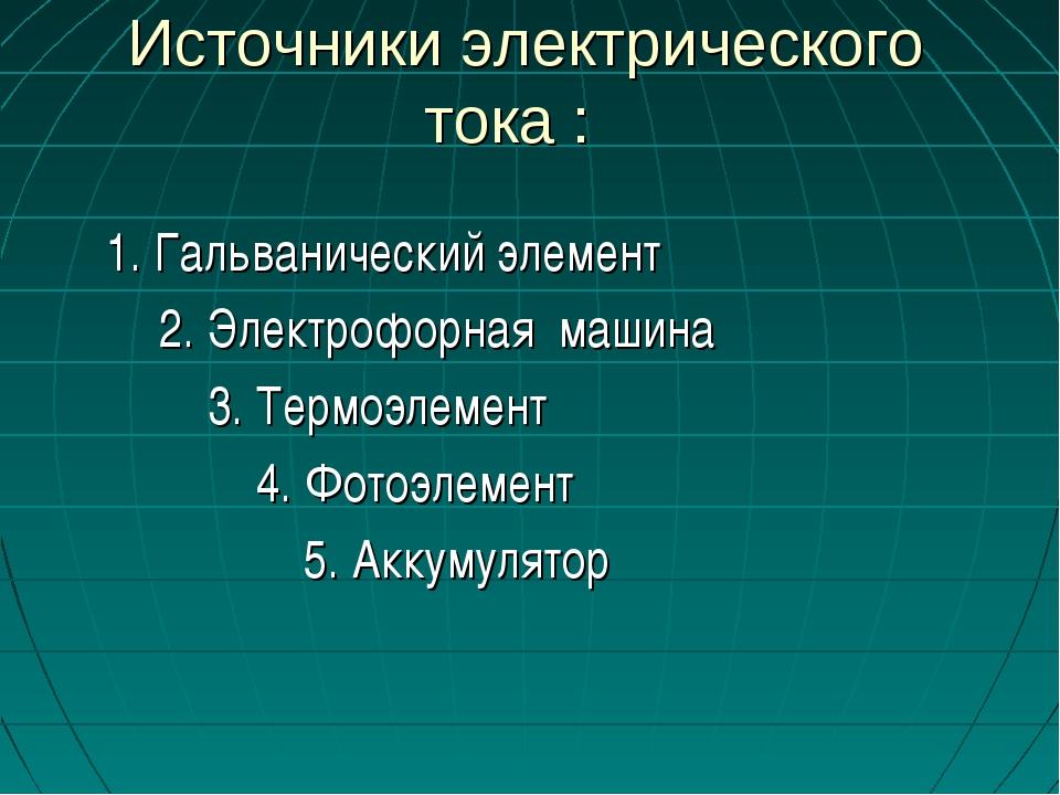 Источники электрического тока : 1. Гальванический элемент 2. Электрофорная м...