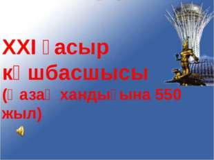 XXI ғасыр көшбасшысы (Қазақ хандығына 550 жыл)