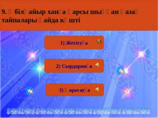 1) Жетісуға 2) Сырдарияға 3) Қаратауға 9. Әбілқайыр ханға қарсы шыққан қазақ