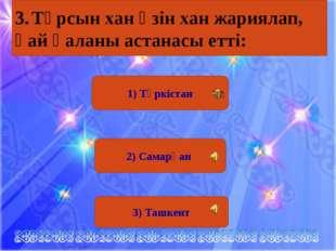 1) Түркістан 2) Самарқан 3) Ташкент 3.Тұрсын хан өзін хан жариялап, қай қала