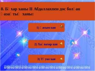 1) Қасым хан 2) Хақназар хан 3) Тәуке хан 8. Бұхар ханы ІІ Абдаллахпен дос бо