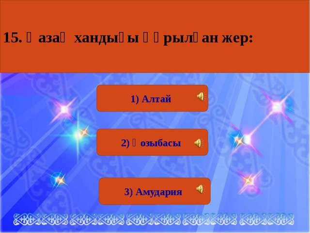 1) Алтай 2) Қозыбасы 3) Амудария 15. Қазақ хандығы құрылған жер: