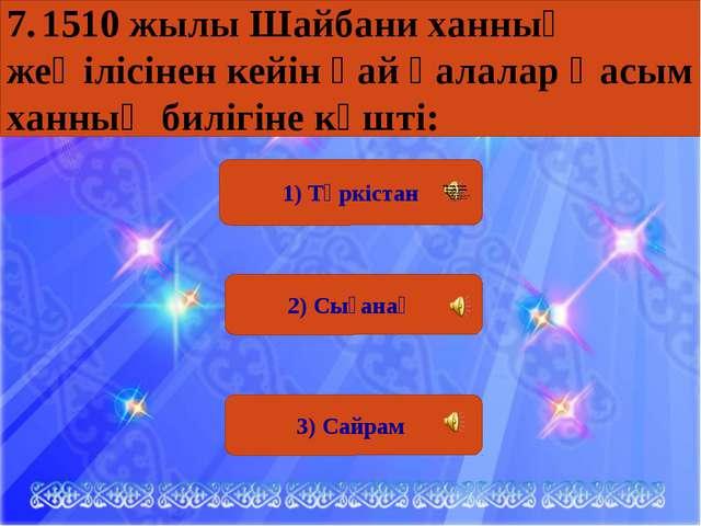 1) Түркістан 2) Сығанақ 3) Сайрам 7.1510 жылы Шайбани ханның жеңілісінен кей...