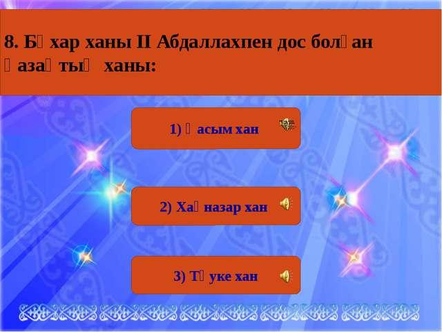 1) Қасым хан 2) Хақназар хан 3) Тәуке хан 8. Бұхар ханы ІІ Абдаллахпен дос бо...