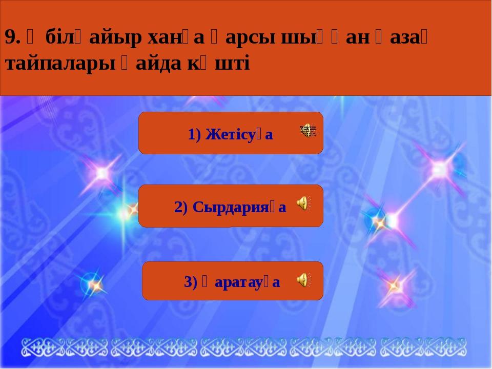 1) Жетісуға 2) Сырдарияға 3) Қаратауға 9. Әбілқайыр ханға қарсы шыққан қазақ...