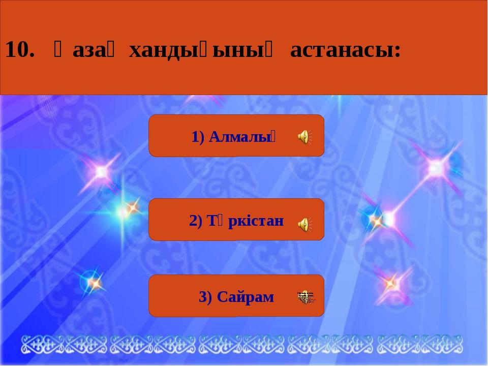 3) Сайрам 1) Алмалық 2) Түркістан 10. Қазақ хандығының астанасы: