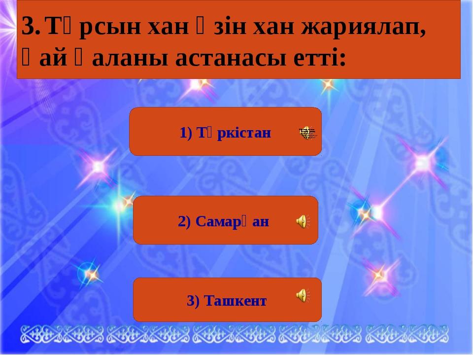 1) Түркістан 2) Самарқан 3) Ташкент 3.Тұрсын хан өзін хан жариялап, қай қала...
