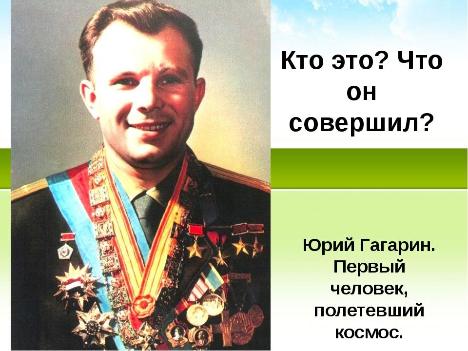 Кто это? Что он совершил? Юрий Гагарин. Первый человек, полетевший космос.