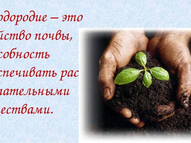 Плодородие – это свойство почвы, способность обеспечивать растения питательн...